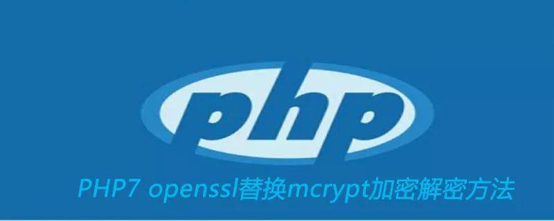 PHP7 openssl函数替换mcrypt函数加密解密方法